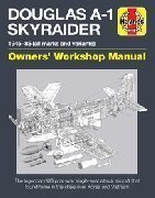 DOUGLAS A-1 SKYRAIDER OWNERS' WORKSHOP MANUAL The Legendari US post-war single-seat attack aircraft that found fame in the skies over Korea and Vietnam