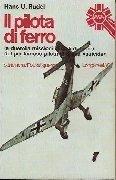 Il pilota di ferro. Le duemila missioni in cilei di fuoco del più famoso pilota di Stuka suicida